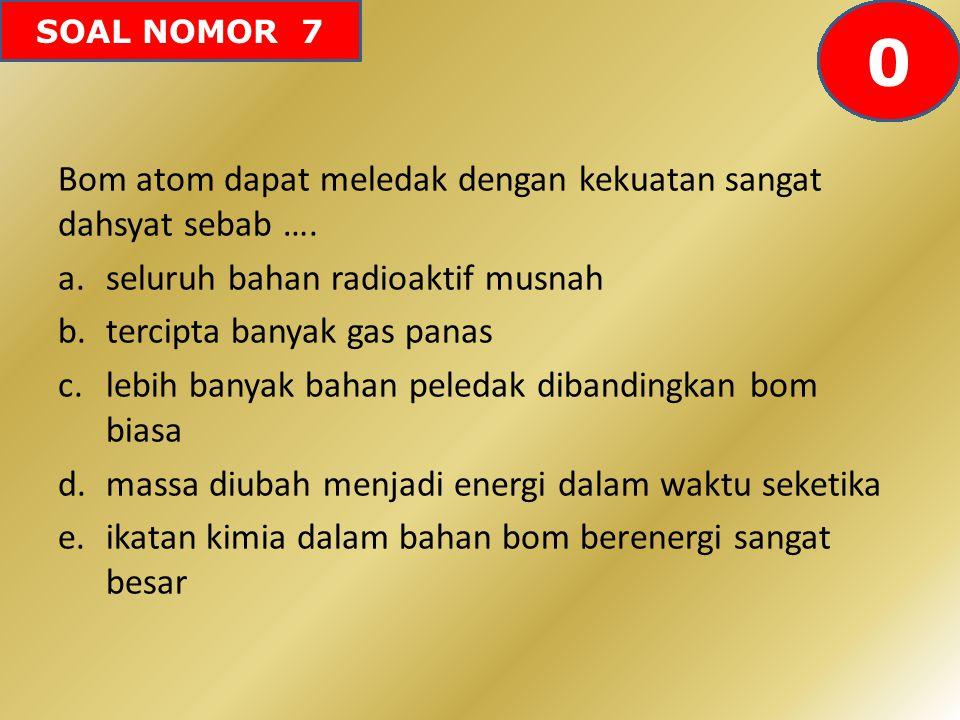SOAL NOMOR 7 Bom atom dapat meledak dengan kekuatan sangat dahsyat sebab …. a.seluruh bahan radioaktif musnah b.tercipta banyak gas panas c.lebih bany