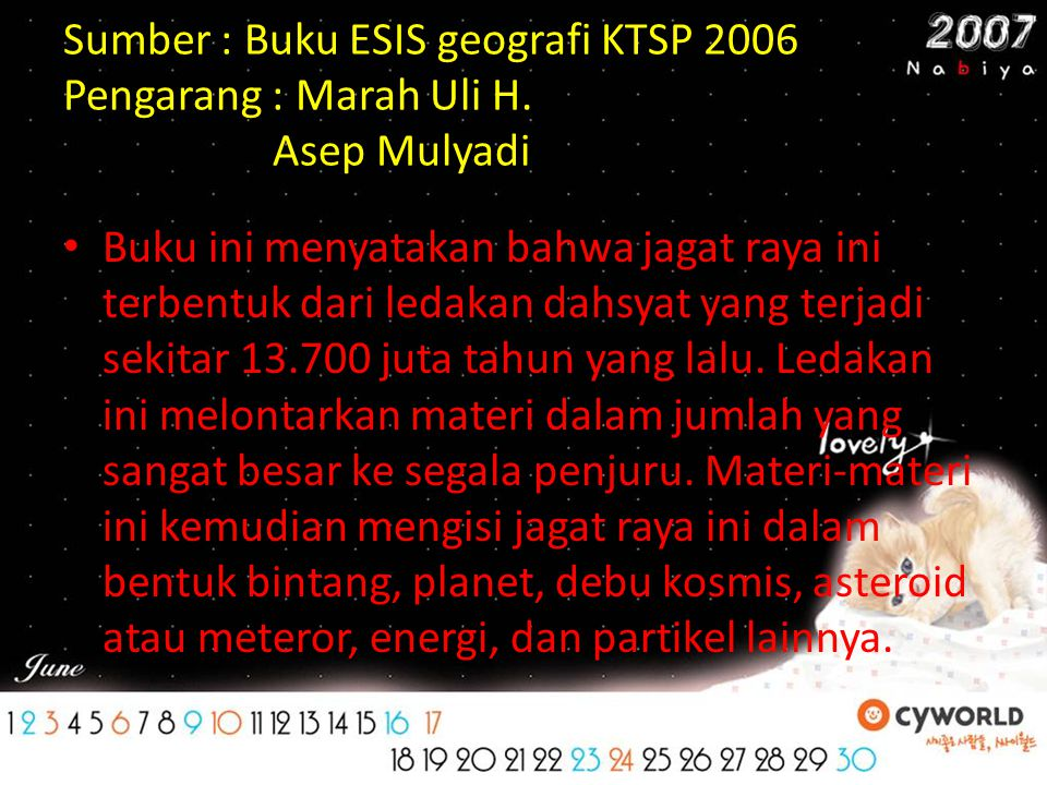 Sumber : Buku ESIS geografi KTSP 2006 Pengarang : Marah Uli H. Asep Mulyadi Buku ini menyatakan bahwa jagat raya ini terbentuk dari ledakan dahsyat ya