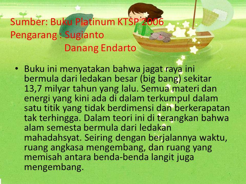 Sumber: Buku geografi Phibeta KTSP 2006 Pengarang : Cut Meurah Wangsa Jaya Yuli Kartina Buku ini menyatakan bahwa jagat raya ini berasal dari keadaan panas dan padat yang mengalami ledakan dahsyat dan mengembang.