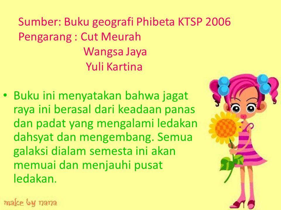Sumber: Buku geografi Phibeta KTSP 2006 Pengarang : Cut Meurah Wangsa Jaya Yuli Kartina Buku ini menyatakan bahwa jagat raya ini berasal dari keadaan