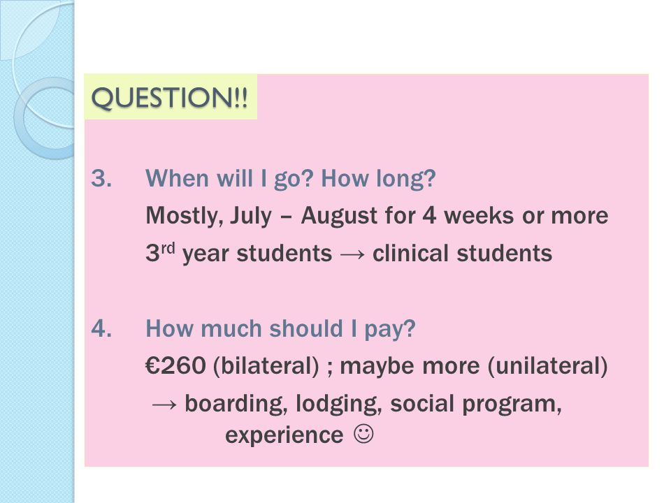 3.When will I go? How long? Mostly, July – August for 4 weeks or more 3 rd year students → clinical students 4.How much should I pay? €260 (bilateral)