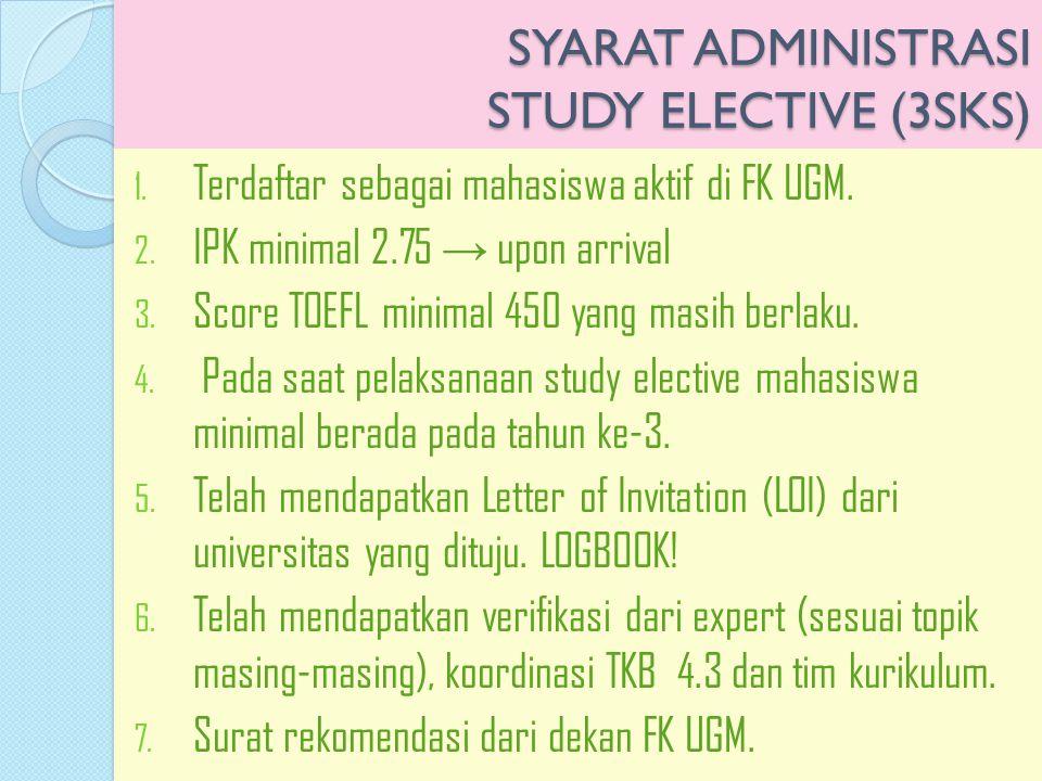 SYARAT ADMINISTRASI STUDY ELECTIVE (3SKS) 1. Terdaftar sebagai mahasiswa aktif di FK UGM. 2. IPK minimal 2.75 → upon arrival 3. Score TOEFL minimal 45