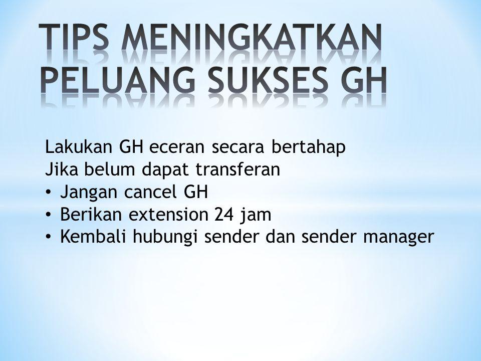 Lakukan GH eceran secara bertahap Jika belum dapat transferan Jangan cancel GH Berikan extension 24 jam Kembali hubungi sender dan sender manager