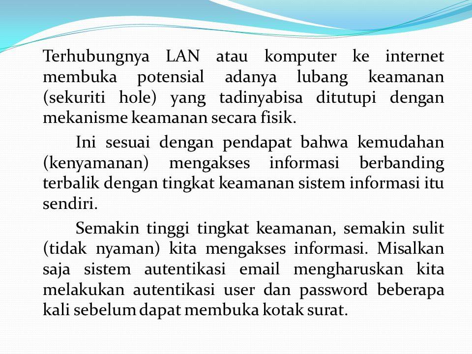 Terhubungnya LAN atau komputer ke internet membuka potensial adanya lubang keamanan (sekuriti hole) yang tadinyabisa ditutupi dengan mekanisme keamana