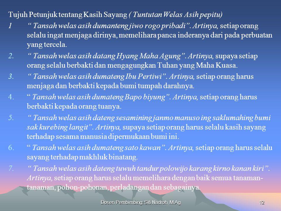 Dosen Pembimbing: Siti Nadroh, M.Ag12 Tujuh Petunjuk tentang Kasih Sayang ( Tuntutan Welas Asih pepitu) 1 Tansah welas asih dumanteng jiwo rogo pribadi .