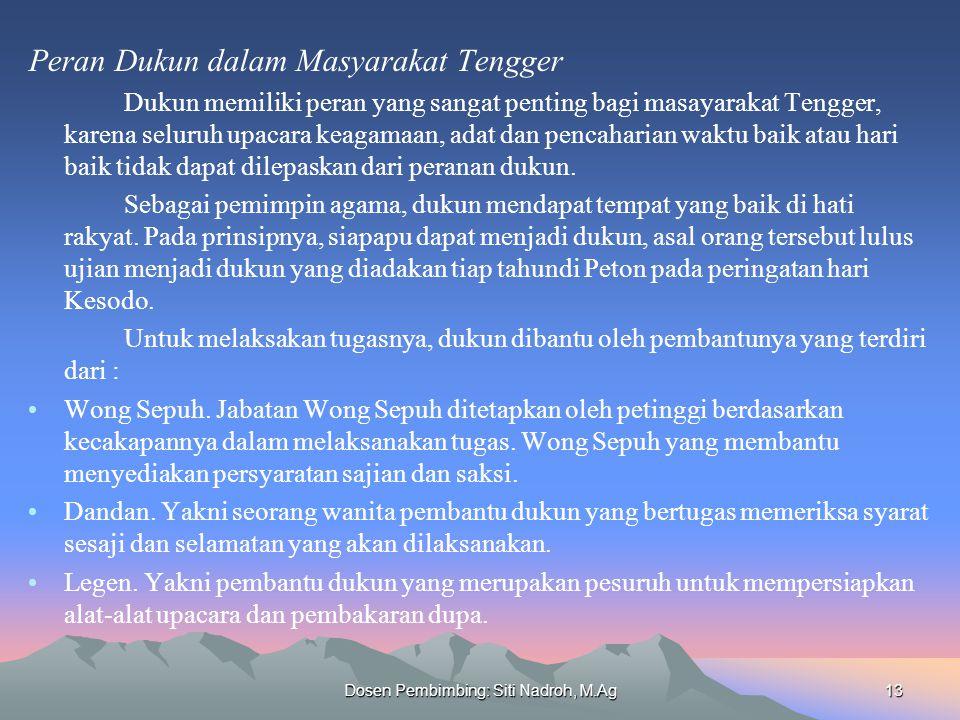 Dosen Pembimbing: Siti Nadroh, M.Ag13 Peran Dukun dalam Masyarakat Tengger Dukun memiliki peran yang sangat penting bagi masayarakat Tengger, karena seluruh upacara keagamaan, adat dan pencaharian waktu baik atau hari baik tidak dapat dilepaskan dari peranan dukun.