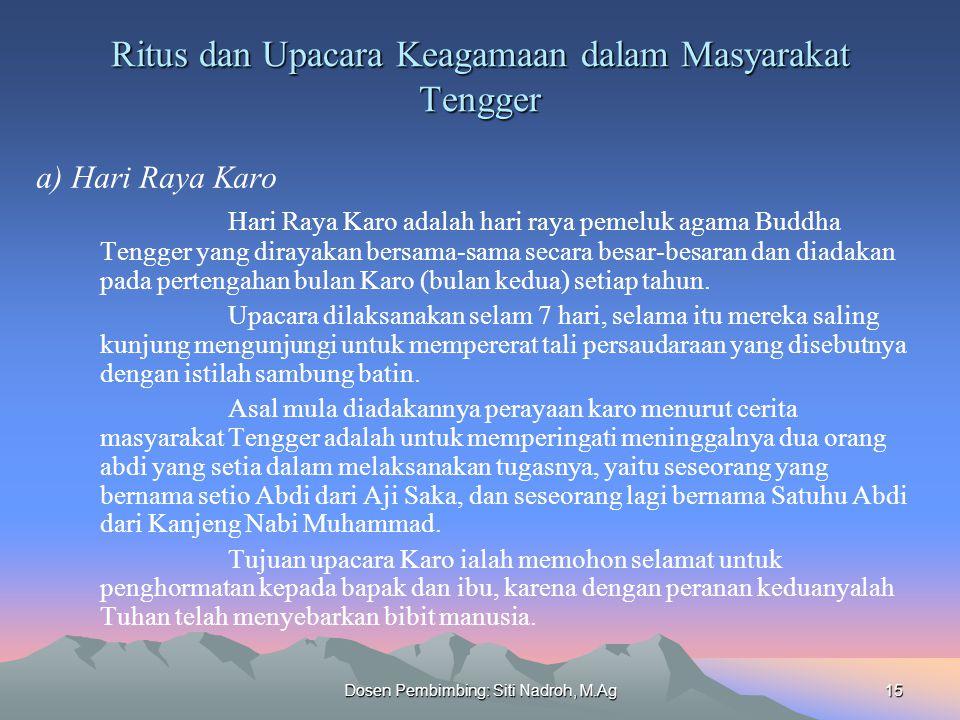 Dosen Pembimbing: Siti Nadroh, M.Ag15 Ritus dan Upacara Keagamaan dalam Masyarakat Tengger a) Hari Raya Karo Hari Raya Karo adalah hari raya pemeluk agama Buddha Tengger yang dirayakan bersama-sama secara besar-besaran dan diadakan pada pertengahan bulan Karo (bulan kedua) setiap tahun.