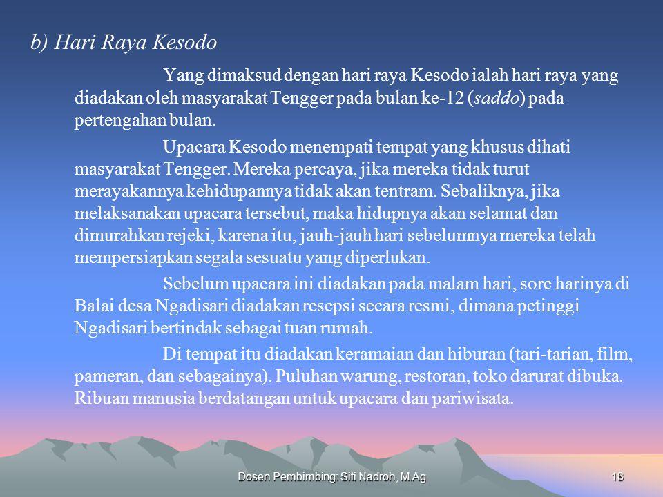 Dosen Pembimbing: Siti Nadroh, M.Ag18 b) Hari Raya Kesodo Yang dimaksud dengan hari raya Kesodo ialah hari raya yang diadakan oleh masyarakat Tengger pada bulan ke-12 (saddo) pada pertengahan bulan.