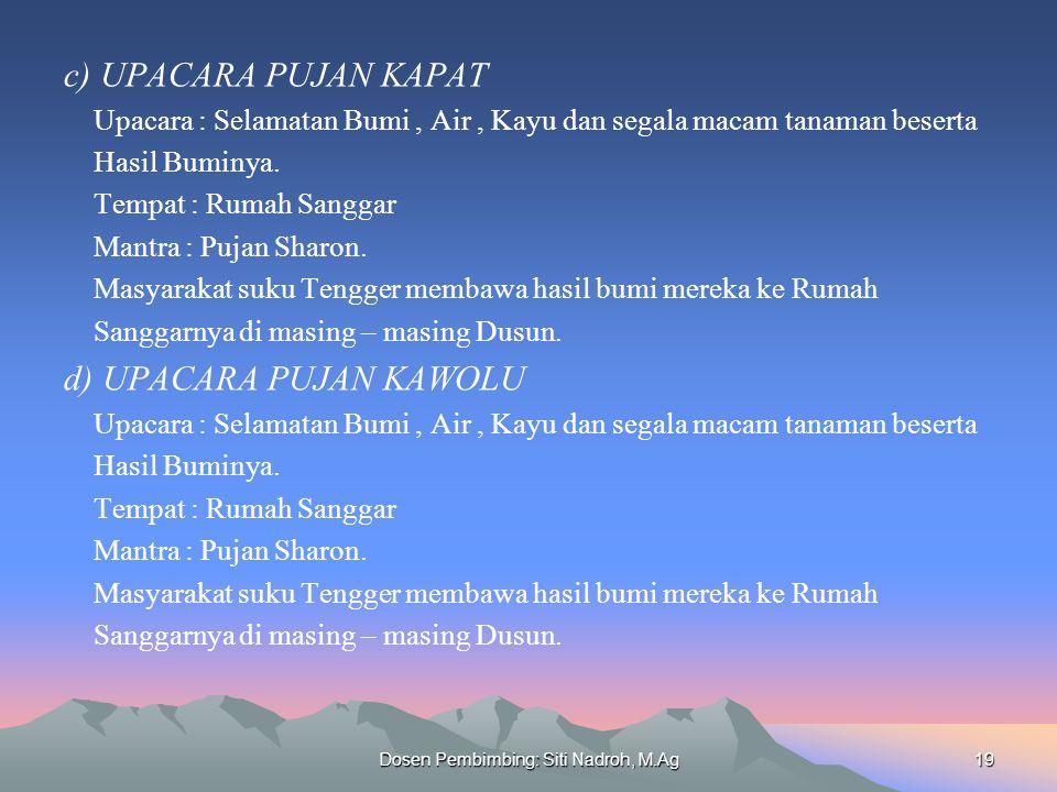 Dosen Pembimbing: Siti Nadroh, M.Ag19 c) UPACARA PUJAN KAPAT Upacara : Selamatan Bumi, Air, Kayu dan segala macam tanaman beserta Hasil Buminya.