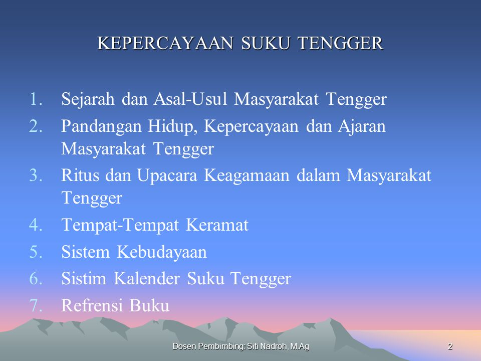 Dosen Pembimbing: Siti Nadroh, M.Ag2 KEPERCAYAAN SUKU TENGGER 1.Sejarah dan Asal-Usul Masyarakat Tengger 2.Pandangan Hidup, Kepercayaan dan Ajaran Mas