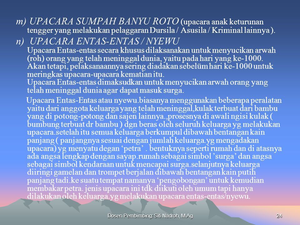 Dosen Pembimbing: Siti Nadroh, M.Ag24 m) UPACARA SUMPAH BANYU ROTO (upacara anak keturunan tengger yang melakukan pelaggaran Dursila / Asusila / Krimi