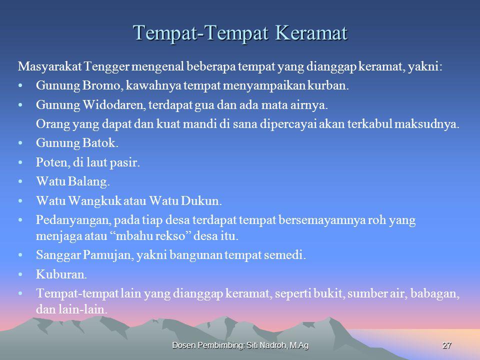 Dosen Pembimbing: Siti Nadroh, M.Ag27 Tempat-Tempat Keramat Masyarakat Tengger mengenal beberapa tempat yang dianggap keramat, yakni: Gunung Bromo, kawahnya tempat menyampaikan kurban.