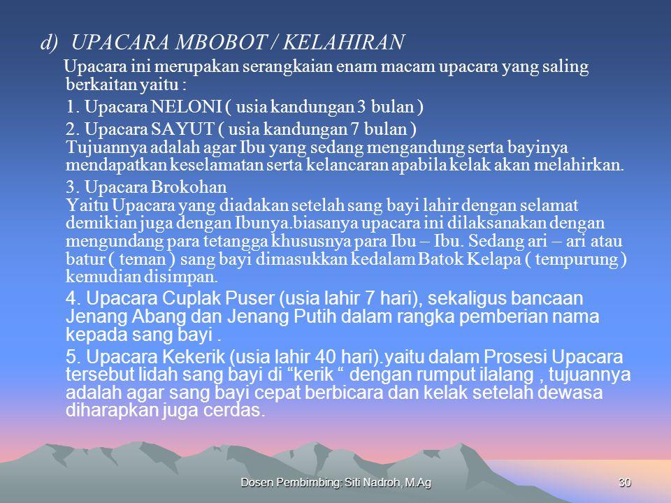 Dosen Pembimbing: Siti Nadroh, M.Ag30 d) UPACARA MBOBOT / KELAHIRAN Upacara ini merupakan serangkaian enam macam upacara yang saling berkaitan yaitu :