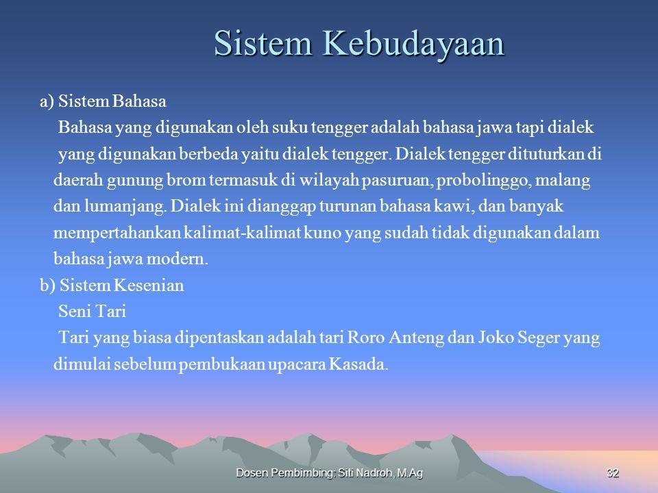 Dosen Pembimbing: Siti Nadroh, M.Ag32 Sistem Kebudayaan a) Sistem Bahasa Bahasa yang digunakan oleh suku tengger adalah bahasa jawa tapi dialek yang digunakan berbeda yaitu dialek tengger.