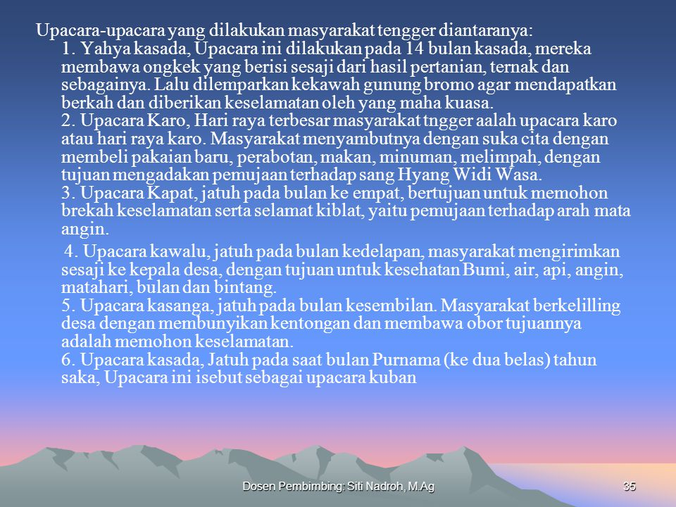 Dosen Pembimbing: Siti Nadroh, M.Ag35 Upacara-upacara yang dilakukan masyarakat tengger diantaranya: 1. Yahya kasada, Upacara ini dilakukan pada 14 bu
