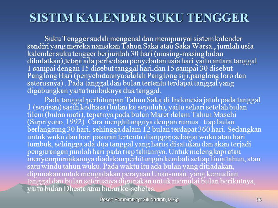 Dosen Pembimbing: Siti Nadroh, M.Ag38 SISTIM KALENDER SUKU TENGGER Suku Tengger sudah mengenal dan mempunyai sistem kalender sendiri yang mereka namakan Tahun Saka atau Saka Warsa., jumlah usia kalender suku tengger berjumlah 30 hari (masing-masing bulan dibulatkan),tetapi ada perbedaan penyebutan usia hari yaitu antara tanggal 1 sampai dengan 15 disebut tanggal hari,dan 15 sampai 30 disebut Panglong Hari (penyebutannya adalah Panglong siji,panglong loro dan seterusnya).