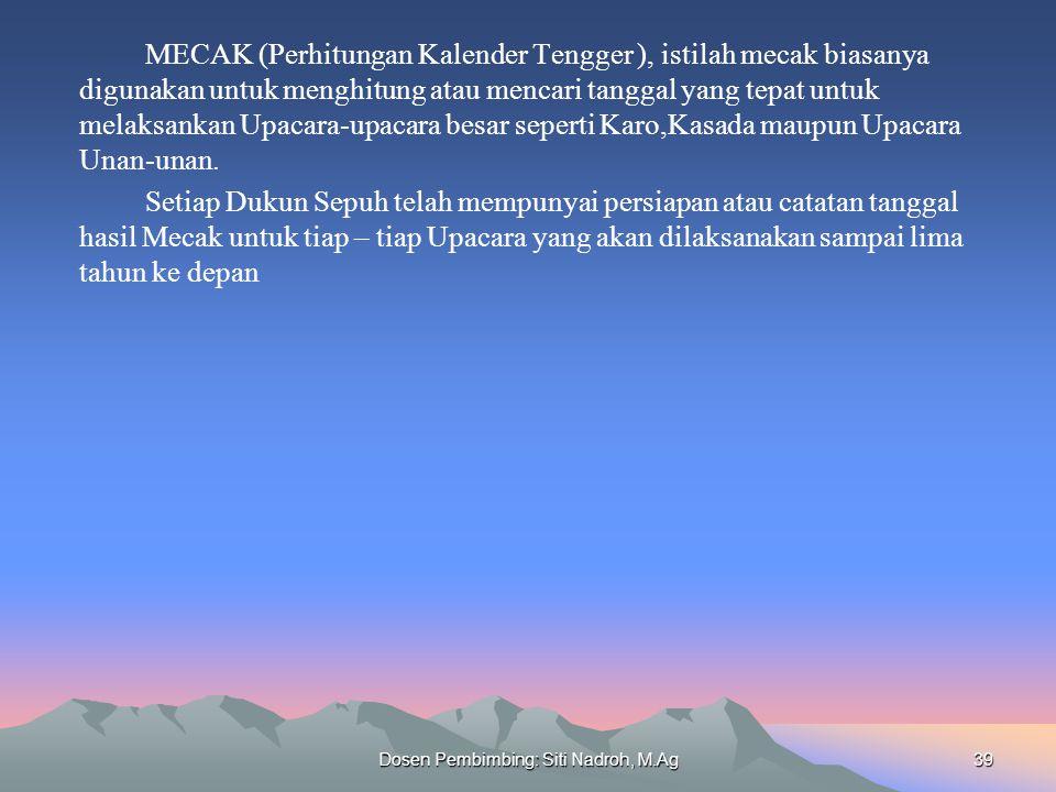 Dosen Pembimbing: Siti Nadroh, M.Ag39 MECAK (Perhitungan Kalender Tengger ), istilah mecak biasanya digunakan untuk menghitung atau mencari tanggal yang tepat untuk melaksankan Upacara-upacara besar seperti Karo,Kasada maupun Upacara Unan-unan.