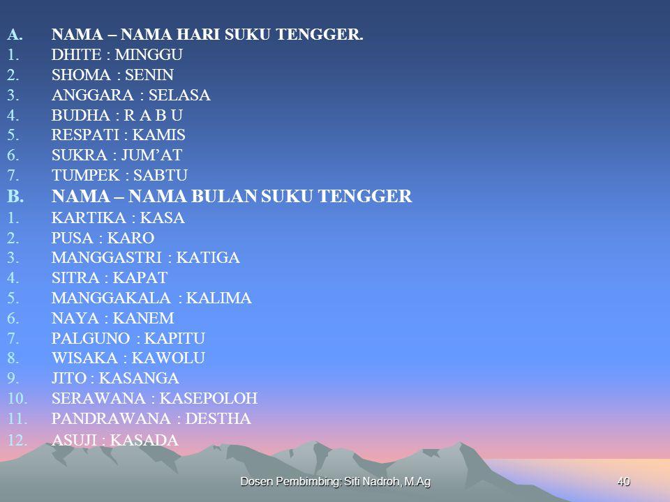 Dosen Pembimbing: Siti Nadroh, M.Ag40 A.NAMA – NAMA HARI SUKU TENGGER. 1.DHITE : MINGGU 2.SHOMA : SENIN 3.ANGGARA : SELASA 4.BUDHA : R A B U 5.RESPATI