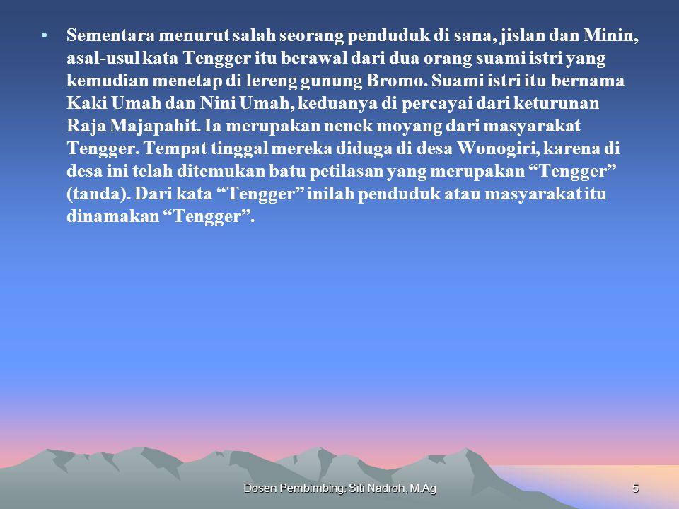 Dosen Pembimbing: Siti Nadroh, M.Ag5 Sementara menurut salah seorang penduduk di sana, jislan dan Minin, asal-usul kata Tengger itu berawal dari dua orang suami istri yang kemudian menetap di lereng gunung Bromo.