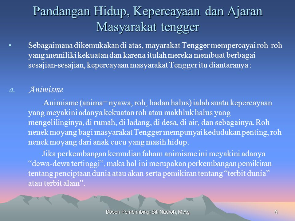 Dosen Pembimbing: Siti Nadroh, M.Ag6 Pandangan Hidup, Kepercayaan dan Ajaran Masyarakat tengger Sebagaimana dikemukakan di atas, mayarakat Tengger mem