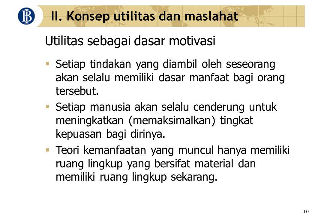 10 II. Konsep utilitas dan maslahat Utilitas sebagai dasar motivasi  Setiap tindakan yang diambil oleh seseorang akan selalu memiliki dasar manfaat b