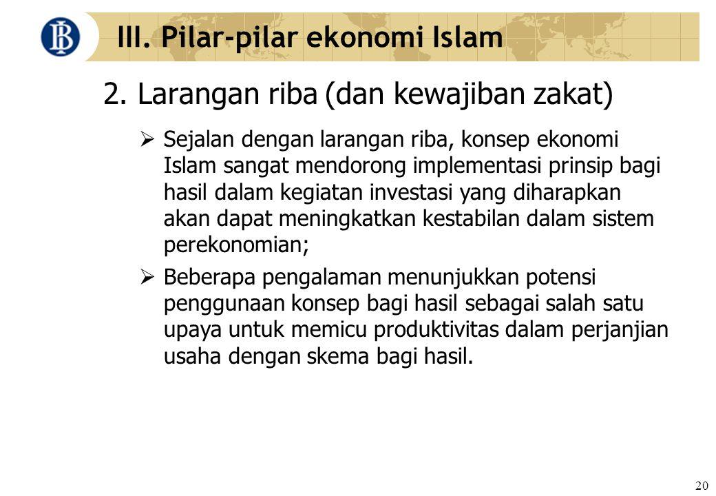 20 III. Pilar-pilar ekonomi Islam 2. Larangan riba (dan kewajiban zakat)  Sejalan dengan larangan riba, konsep ekonomi Islam sangat mendorong impleme