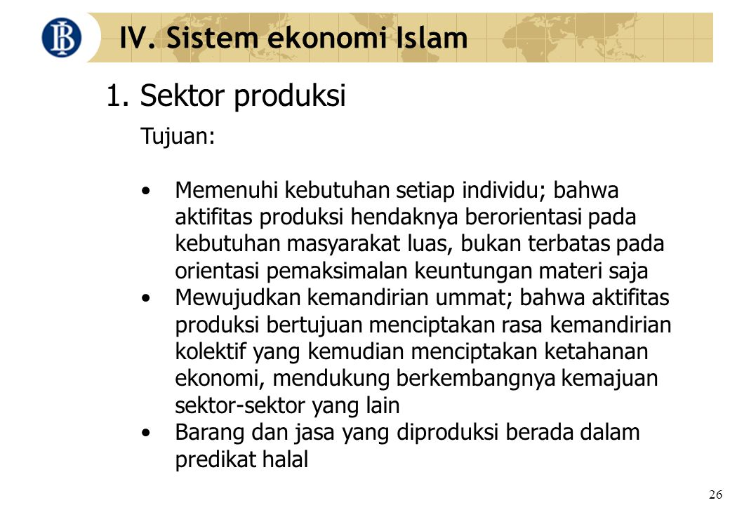 26 IV. Sistem ekonomi Islam 1. Sektor produksi Tujuan: Memenuhi kebutuhan setiap individu; bahwa aktifitas produksi hendaknya berorientasi pada kebutu