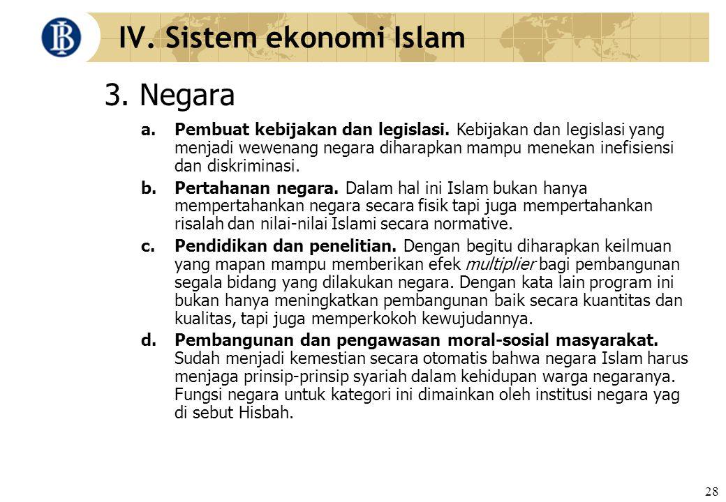 28 IV. Sistem ekonomi Islam 3. Negara a. Pembuat kebijakan dan legislasi. Kebijakan dan legislasi yang menjadi wewenang negara diharapkan mampu meneka