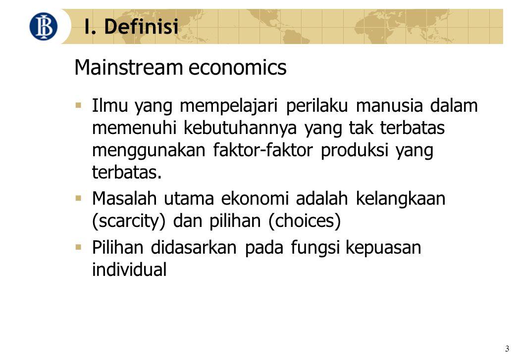 3 I. Definisi Mainstream economics  Ilmu yang mempelajari perilaku manusia dalam memenuhi kebutuhannya yang tak terbatas menggunakan faktor-faktor pr