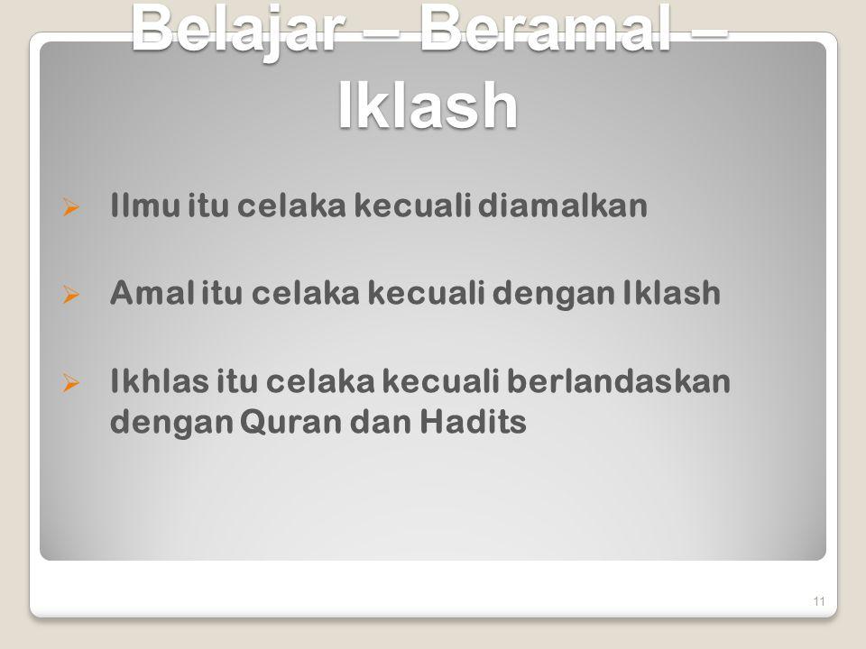 Belajar – Beramal – Iklash  Ilmu itu celaka kecuali diamalkan  Amal itu celaka kecuali dengan Iklash  Ikhlas itu celaka kecuali berlandaskan dengan Quran dan Hadits 11