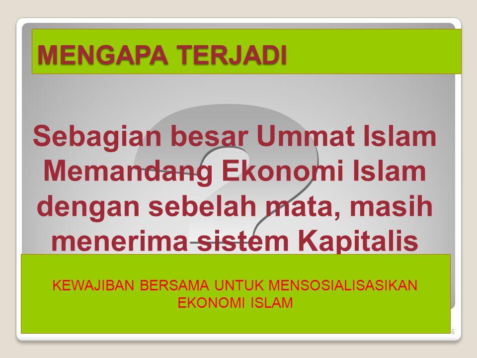 MENGAPA TERJADI 6 Sebagian besar Ummat Islam Memandang Ekonomi Islam dengan sebelah mata, masih menerima sistem Kapitalis ?? KEWAJIBAN BERSAMA UNTUK M