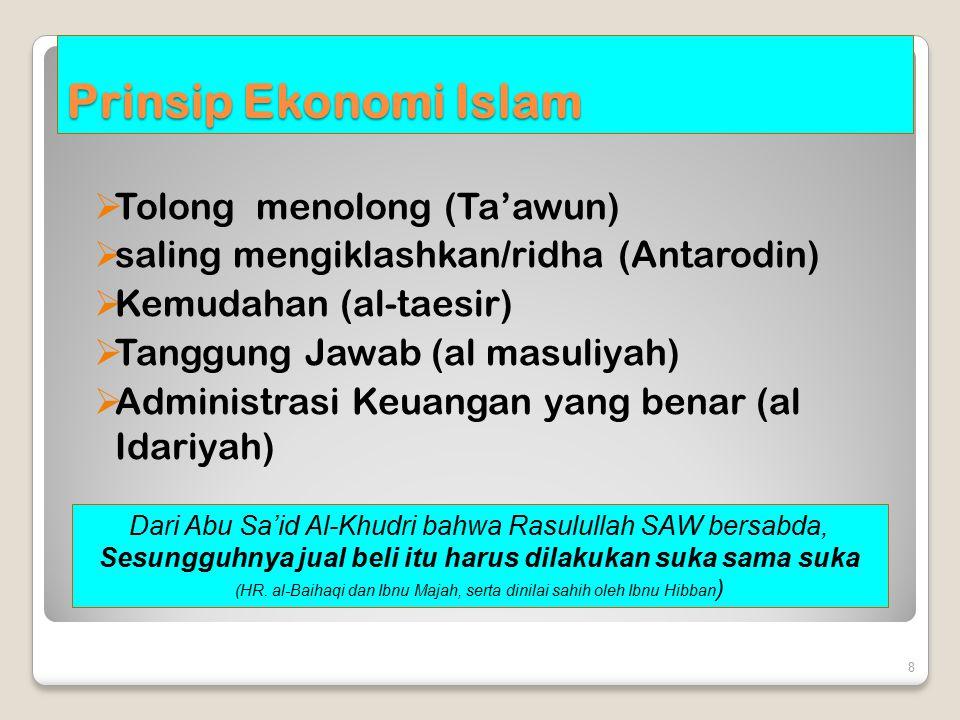 Prinsip Ekonomi Islam  Tolong menolong (Ta'awun)  saling mengiklashkan/ridha (Antarodin)  Kemudahan (al-taesir)  Tanggung Jawab (al masuliyah)  Administrasi Keuangan yang benar (al Idariyah) 8 Dari Abu Sa'id Al-Khudri bahwa Rasulullah SAW bersabda, Sesungguhnya jual beli itu harus dilakukan suka sama suka (HR.