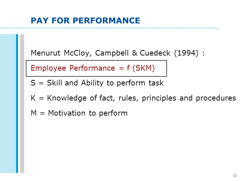 12 PAY FOR PERFORMANCE Menurut McCloy, Campbell & Cuedeck (1994) : Employee Performance = f (SKM) S = Skill and Ability to perform task K = Knowledge
