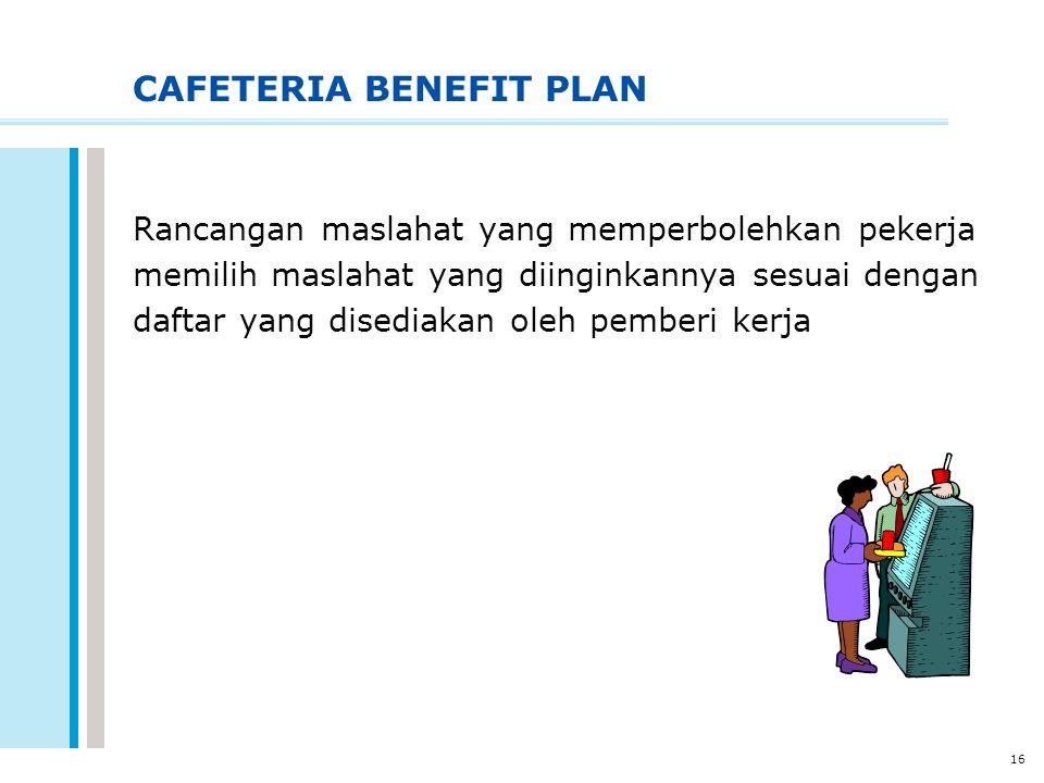 16 CAFETERIA BENEFIT PLAN Rancangan maslahat yang memperbolehkan pekerja memilih maslahat yang diinginkannya sesuai dengan daftar yang disediakan oleh