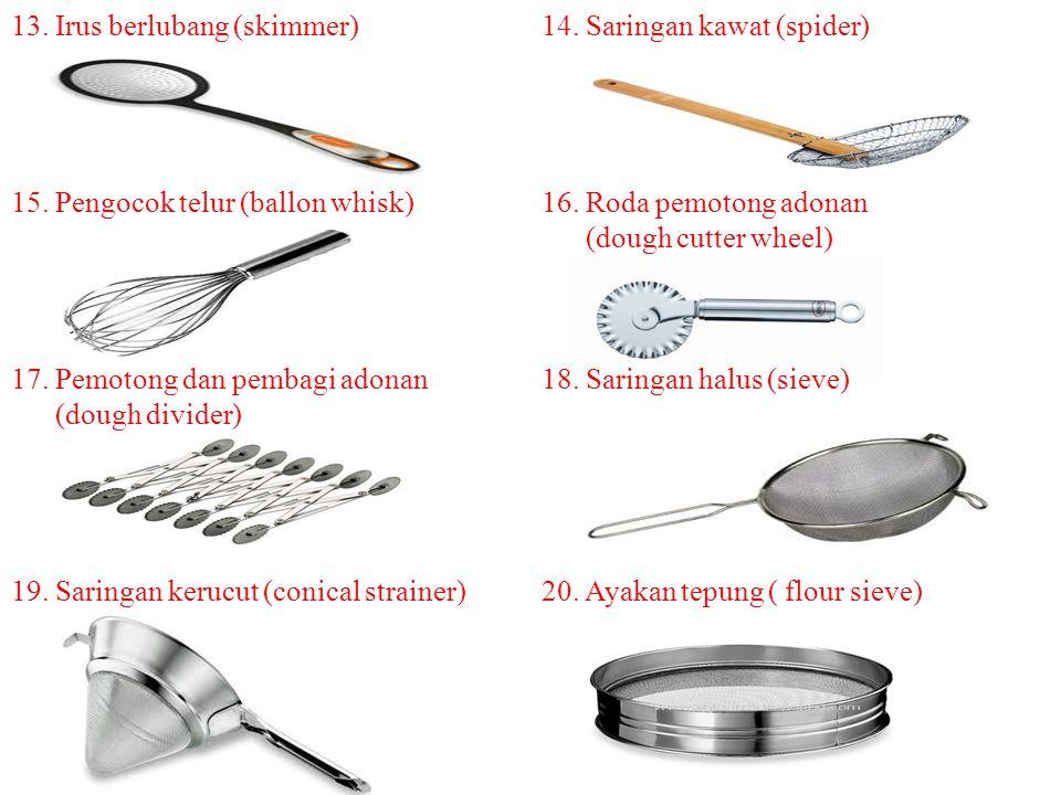 13. Irus berlubang (skimmer)14. Saringan kawat (spider) 15. Pengocok telur (ballon whisk)16. Roda pemotong adonan (dough cutter wheel) 17. Pemotong da