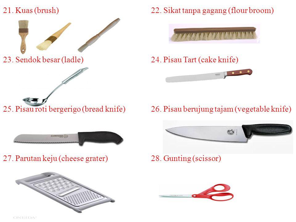 21. Kuas (brush)22. Sikat tanpa gagang (flour broom) 23. Sendok besar (ladle)24. Pisau Tart (cake knife) 25. Pisau roti bergerigo (bread knife) 26. Pi