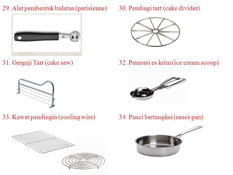 29. Alat pembentuk bulatan (parisienne) 30. Pembagi tart (cake divider) 31. Gergaji Tart (cake saw) 32. Pemorsi es krim (ice cream scoop) 33. Kawat pe