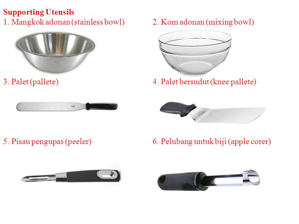 Supporting Utensils 1. Mangkok adonan (stainless bowl)2. Kom adonan (mixing bowl) 3. Palet (pallete)4. Palet bersudut (knee pallete) 5. Pisau pengupas