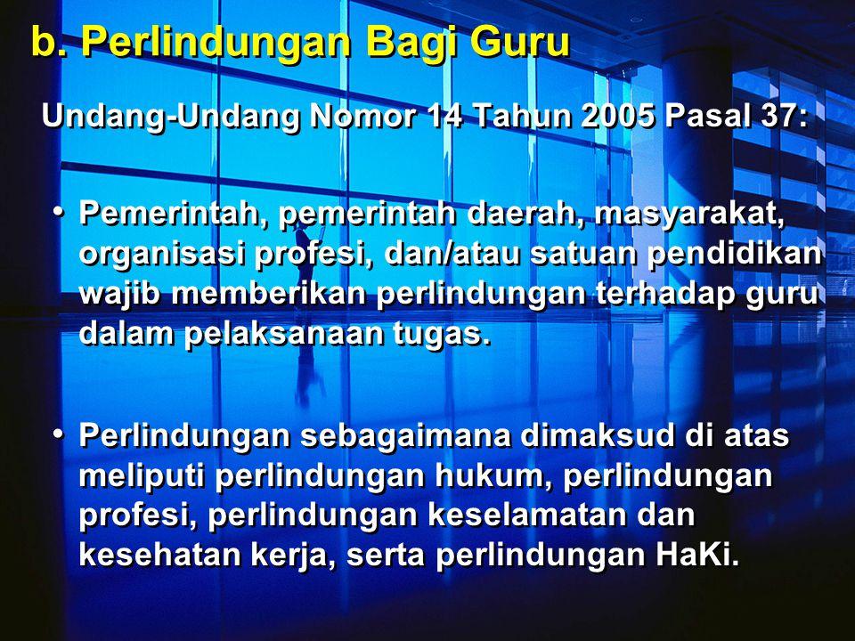 b. Perlindungan Bagi Guru Undang-Undang Nomor 14 Tahun 2005 Pasal 37: Pemerintah, pemerintah daerah, masyarakat, organisasi profesi, dan/atau satuan p