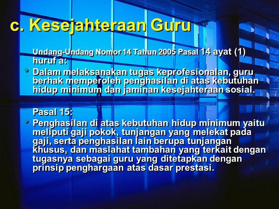 c. Kesejahteraan Guru Undang-Undang Nomor 14 Tahun 2005 Pasal 14 ayat (1) huruf a: Dalam melaksanakan tugas keprofesionalan, guru berhak memperoleh pe
