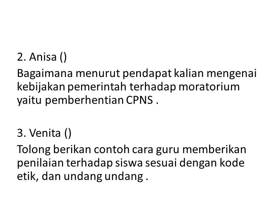 2. Anisa () Bagaimana menurut pendapat kalian mengenai kebijakan pemerintah terhadap moratorium yaitu pemberhentian CPNS. 3. Venita () Tolong berikan