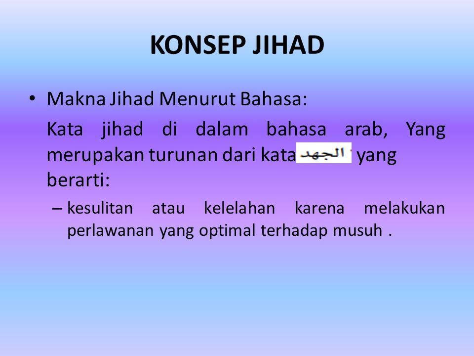 KONSEP JIHAD Makna Jihad Menurut Bahasa: Kata jihad di dalam bahasa arab, Yang merupakan turunan dari kata yang berarti: – kesulitan atau kelelahan karena melakukan perlawanan yang optimal terhadap musuh.