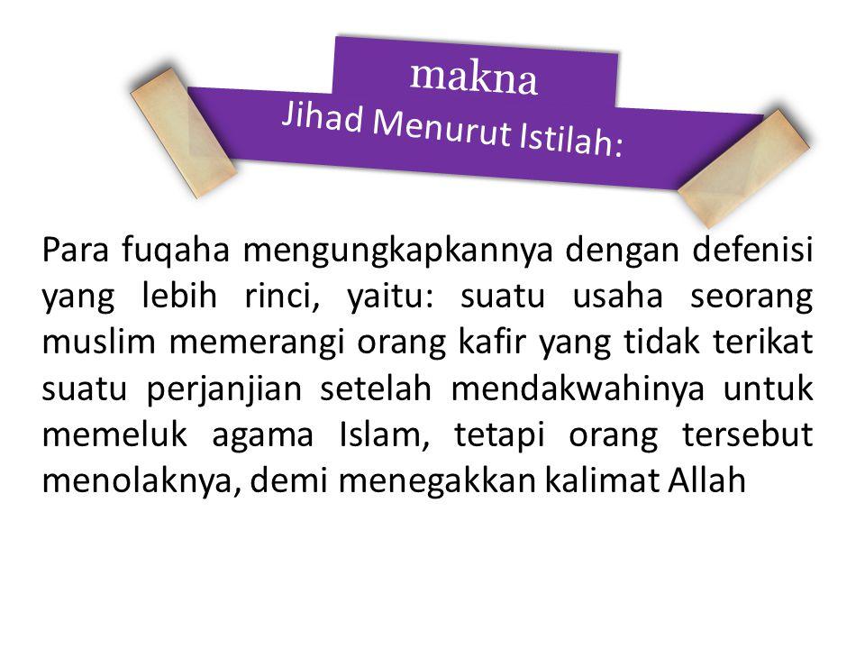 makna Jihad Menurut Istilah: Para fuqaha mengungkapkannya dengan defenisi yang lebih rinci, yaitu: suatu usaha seorang muslim memerangi orang kafir yang tidak terikat suatu perjanjian setelah mendakwahinya untuk memeluk agama Islam, tetapi orang tersebut menolaknya, demi menegakkan kalimat Allah