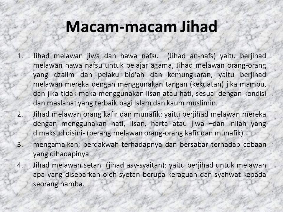 Macam-macam Jihad 1.Jihad melawan jiwa dan hawa nafsu (Jihad an-nafs) yaitu berjihad melawan hawa nafsu untuk belajar agama, Jihad melawan orang-orang yang dzalim dan pelaku bid ah dan kemungkaran, yaitu berjihad melawan mereka dengan menggunakan tangan (kekuatan) jika mampu, dan jika tidak maka menggunakan lisan atau hati, sesuai dengan kondisi dan maslahat yang terbaik bagi Islam dan kaum muslimin.