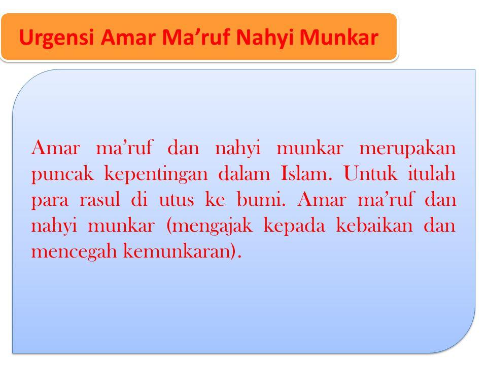 Urgensi Amar Ma'ruf Nahyi Munkar Amar ma'ruf dan nahyi munkar merupakan puncak kepentingan dalam Islam.