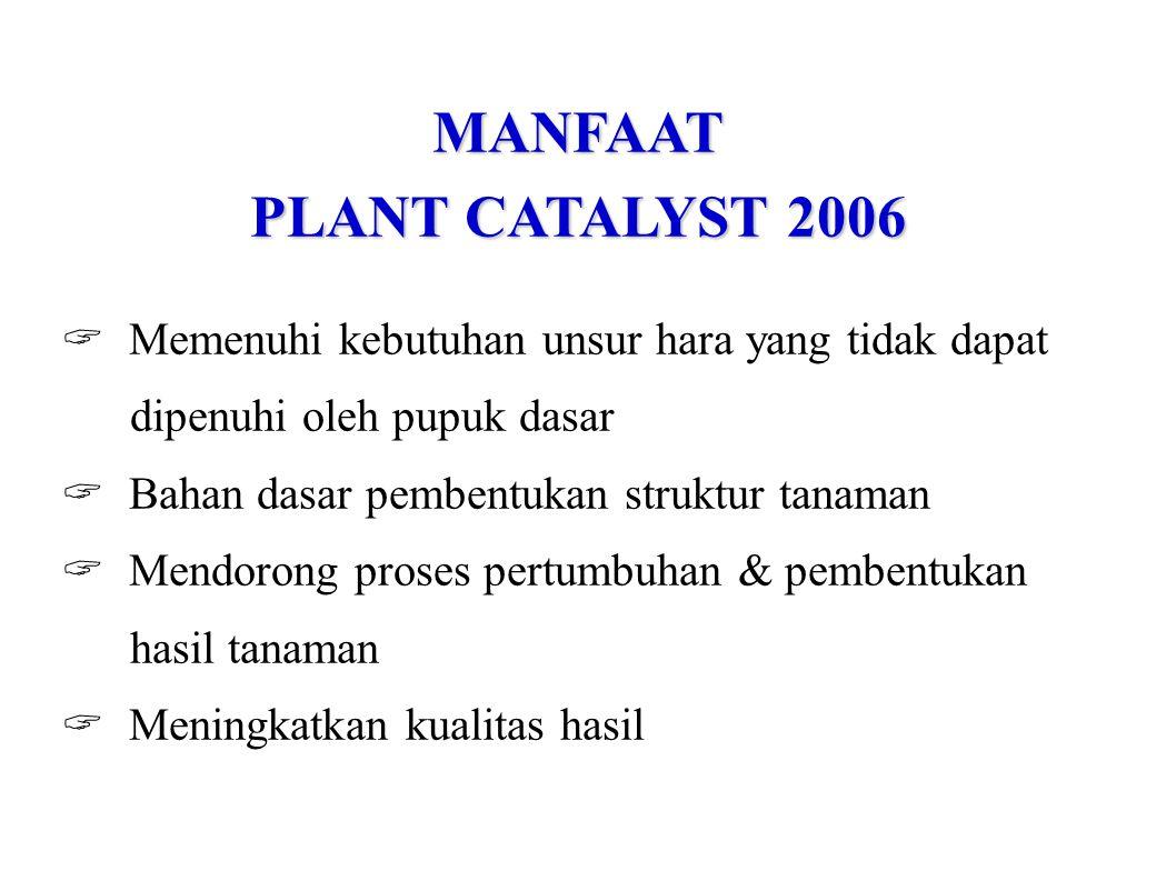 MANFAAT PLANT CATALYST 2006  Memenuhi kebutuhan unsur hara yang tidak dapat dipenuhi oleh pupuk dasar  Bahan dasar pembentukan struktur tanaman  Me