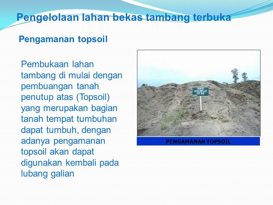 PENGAMANAN TOPSOIL Pengelolaan lahan bekas tambang terbuka Pengamanan topsoil Pembukaan lahan tambang di mulai dengan pembuangan tanah penutup atas (Topsoil) yang merupakan bagian tanah tempat tumbuhan dapat tumbuh, dengan adanya pengamanan topsoil akan dapat digunakan kembali pada lubang galian