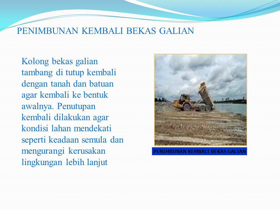 PENIMBUNAN KEMBALI BEKAS GALIAN Kolong bekas galian tambang di tutup kembali dengan tanah dan batuan agar kembali ke bentuk awalnya. Penutupan kembali
