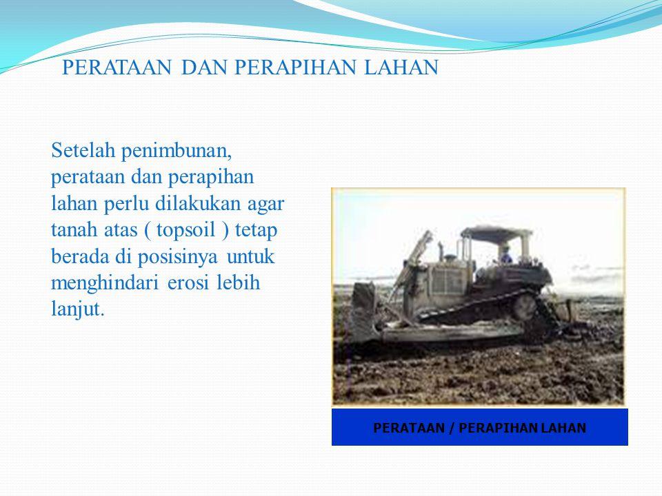 PERATAAN / PERAPIHAN LAHAN PERATAAN DAN PERAPIHAN LAHAN Setelah penimbunan, perataan dan perapihan lahan perlu dilakukan agar tanah atas ( topsoil ) t