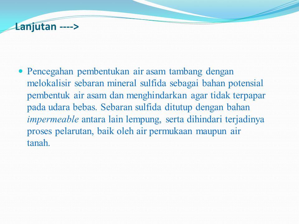 Pencegahan pembentukan air asam tambang dengan melokalisir sebaran mineral sulfida sebagai bahan potensial pembentuk air asam dan menghindarkan agar tidak terpapar pada udara bebas.